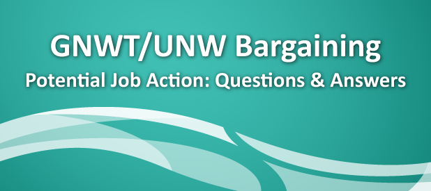 GNWT/UNW Bargaining Potential Job Action: Questions & Answers